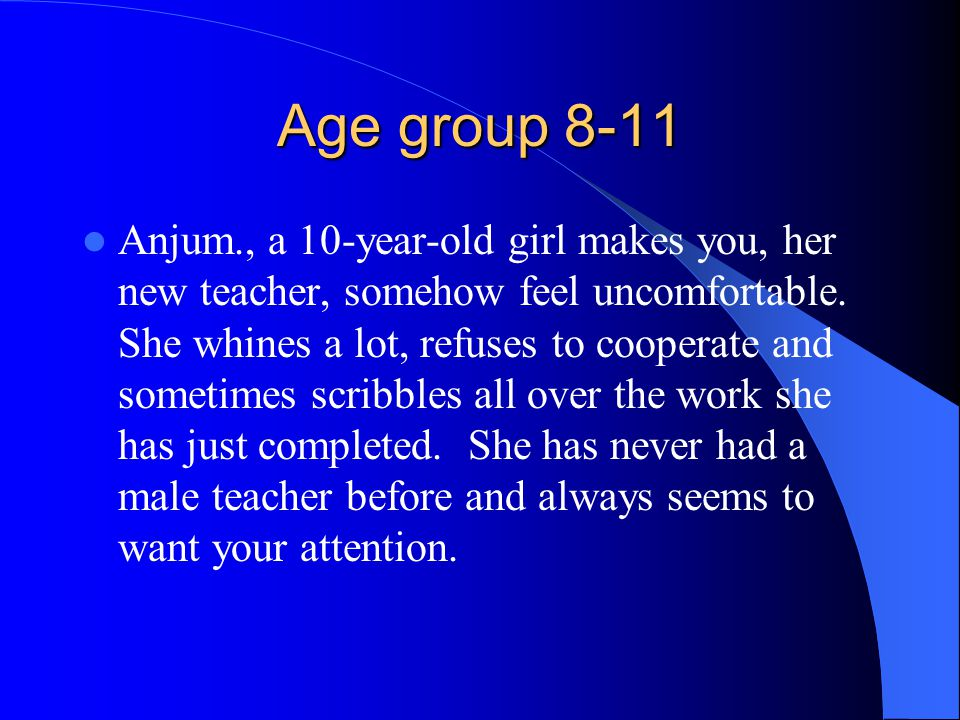 Age group 8-11 Anjum., a 10-year-old girl makes you, her new teacher, somehow feel uncomfortable. She whines a lot, refuses to cooperate and sometimes