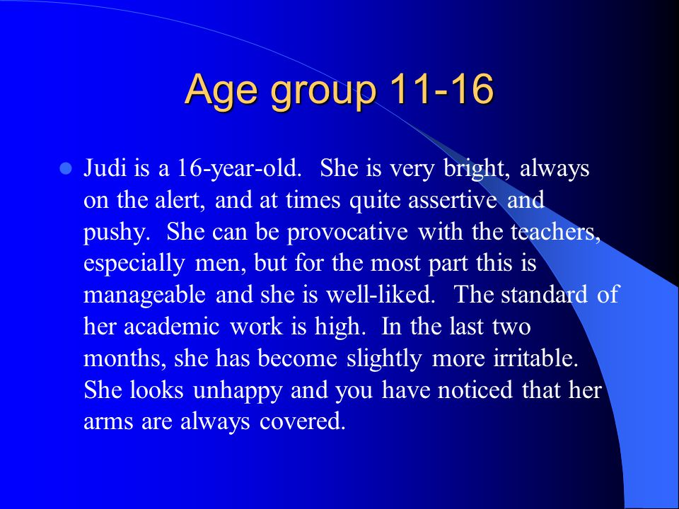 Age group 11-16 Judi is a 16-year-old. She is very bright, always on the alert, and at times quite assertive and pushy. She can be provocative with th