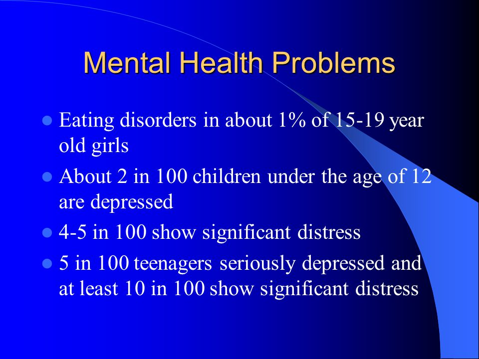 Mental Health Problems Eating disorders in about 1% of 15-19 year old girls About 2 in 100 children under the age of 12 are depressed 4-5 in 100 show