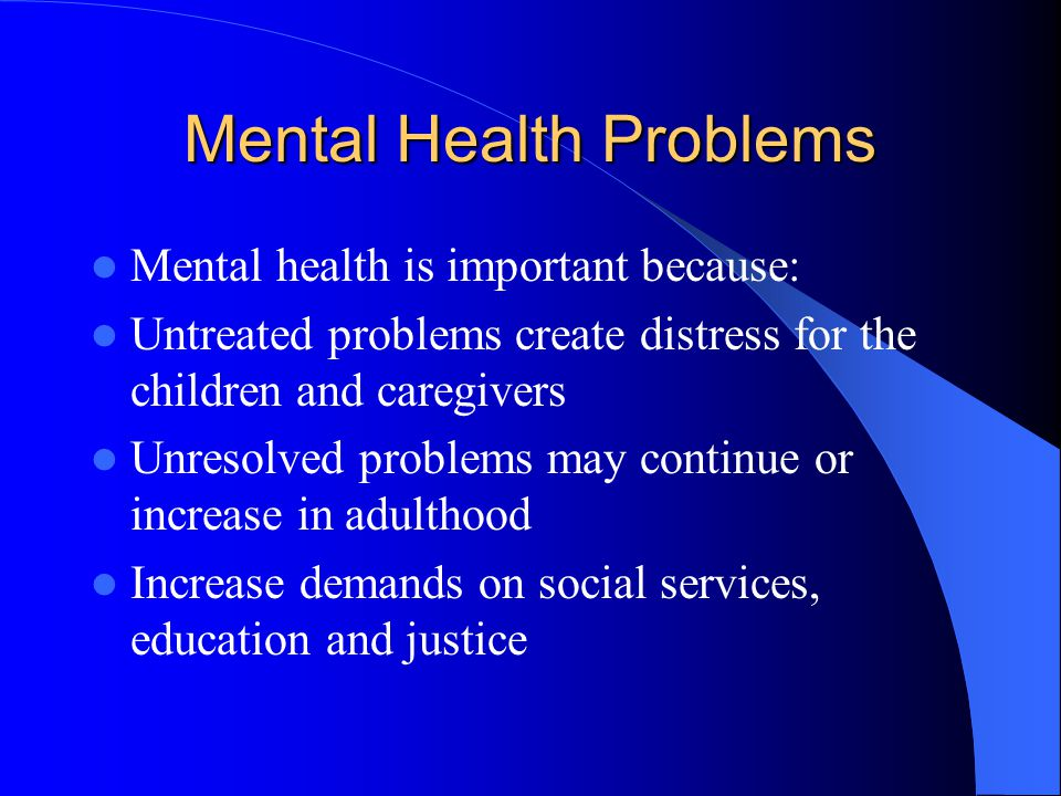 Mental Health Problems Mental health is important because: Untreated problems create distress for the children and caregivers Unresolved problems may