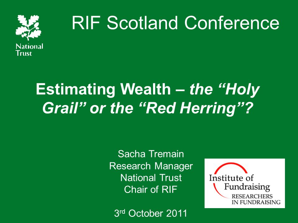 "RIF Scotland Conference Estimating Wealth – the ""Holy Grail"" or the ""Red Herring""? Sacha Tremain Research Manager National Trust Chair of RIF 3 rd Oct"