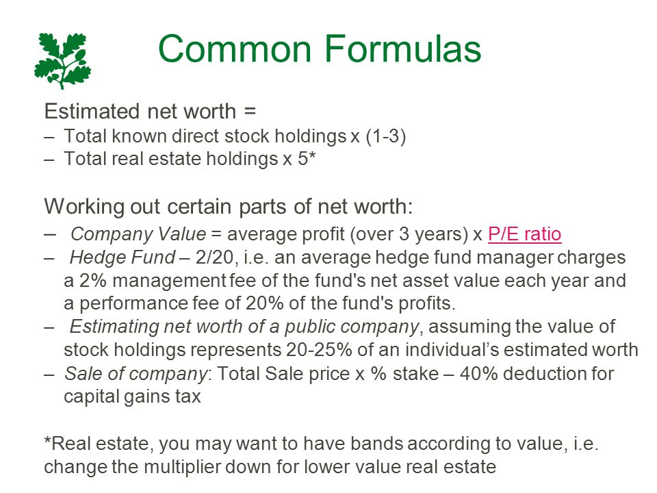 Common Formulas Estimated net worth = –Total known direct stock holdings x (1-3) –Total real estate holdings x 5* Working out certain parts of net wor