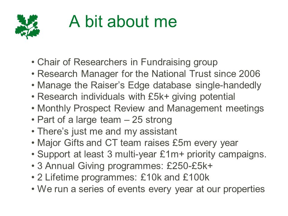 A bit about me Chair of Researchers in Fundraising group Research Manager for the National Trust since 2006 Manage the Raiser's Edge database single-h
