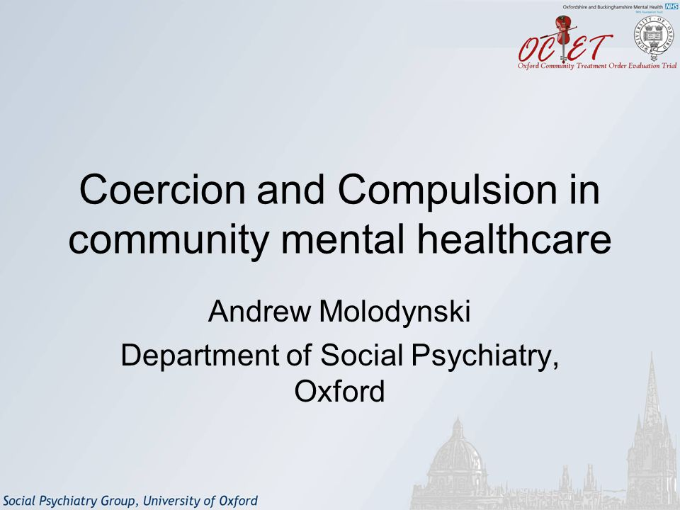 Coercion and Compulsion in community mental healthcare Andrew Molodynski Department of Social Psychiatry, Oxford