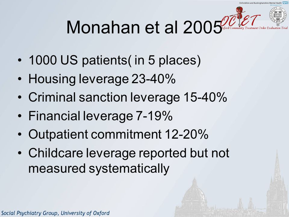 Monahan et al 2005 1000 US patients( in 5 places) Housing leverage 23-40% Criminal sanction leverage 15-40% Financial leverage 7-19% Outpatient commitment 12-20% Childcare leverage reported but not measured systematically