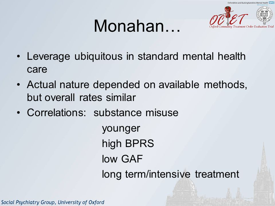 Monahan… Leverage ubiquitous in standard mental health care Actual nature depended on available methods, but overall rates similar Correlations: substance misuse younger high BPRS low GAF long term/intensive treatment