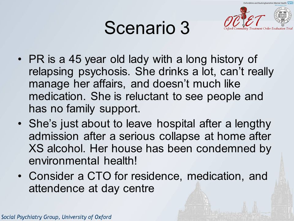 Scenario 3 PR is a 45 year old lady with a long history of relapsing psychosis.