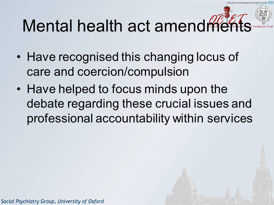 Mental health act amendments Have recognised this changing locus of care and coercion/compulsion Have helped to focus minds upon the debate regarding these crucial issues and professional accountability within services