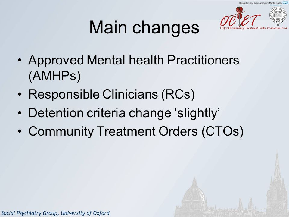 Main changes Approved Mental health Practitioners (AMHPs) Responsible Clinicians (RCs) Detention criteria change 'slightly' Community Treatment Orders (CTOs)