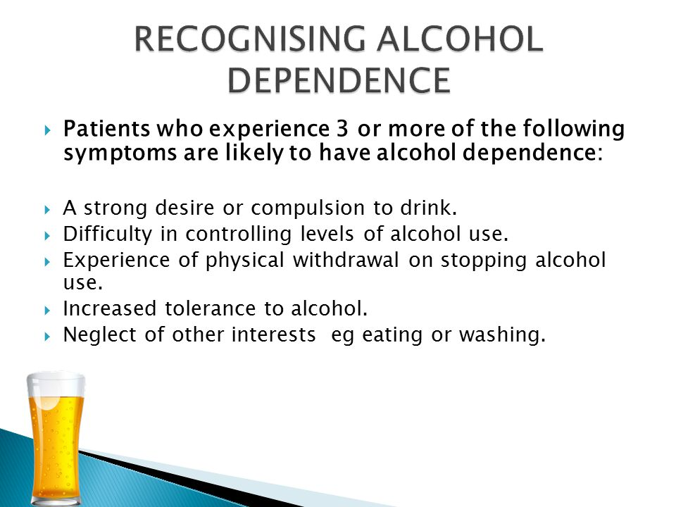 Patients who experience 3 or more of the following symptoms are likely to have alcohol dependence:  A strong desire or compulsion to drink.