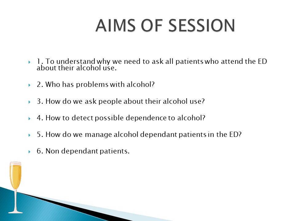  1. To understand why we need to ask all patients who attend the ED about their alcohol use.