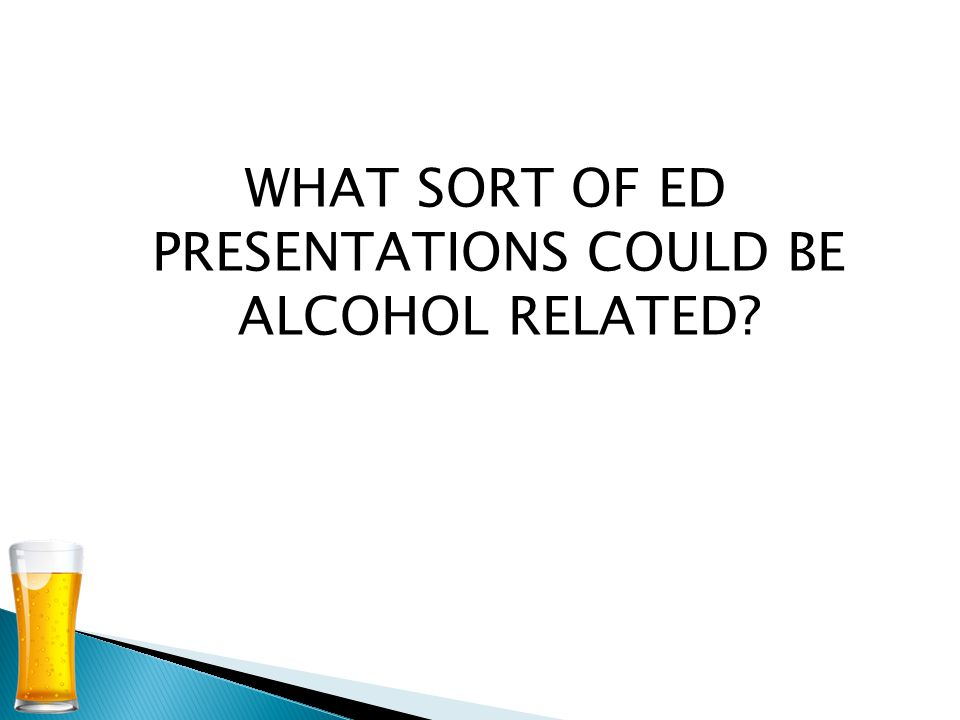 WHAT SORT OF ED PRESENTATIONS COULD BE ALCOHOL RELATED