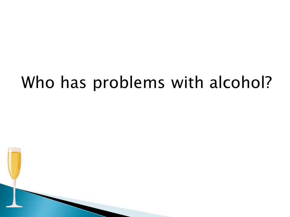 Who has problems with alcohol