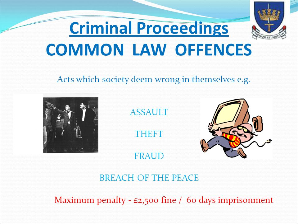 Criminal Proceedings COMMON LAW OFFENCES Acts which society deem wrong in themselves e.g. ASSAULT THEFT FRAUD BREACH OF THE PEACE Maximum penalty - £2