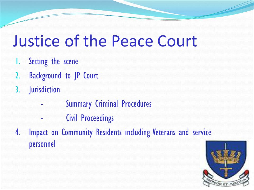 Justice of the Peace Court 1. Setting the scene 2. Background to JP Court 3. Jurisdiction -Summary Criminal Procedures -Civil Proceedings 4.Impact on