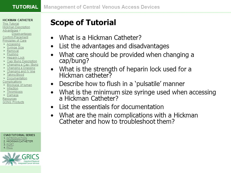 TUTORIAL Management of Central Venous Access Devices HICKMAN CATHETER This Tutorial Hickman Description AdvantagesAdvantages / DisadvantagesDisadvantages Confirm Placement Principles of Care > AccessingAccessing > Syringe SizeSyringe Size > RemovalRemoval > FlushingFlushing > Heparin LockHeparin Lock > Cap/ Bung DescriptionCap/ Bung Description > Changing a Cap / BungChanging a Cap / Bung > Changing a DressingChanging a Dressing > Changing and IV lineChanging and IV line > Taking BloodTaking Blood > DocumentationDocumentation Complications > Blockage of lumenBlockage of lumen > InfectionInfection > ThrombosisThrombosis > DamageDamage Resources GONG Products CVAD TUTORIAL SERIES 1.