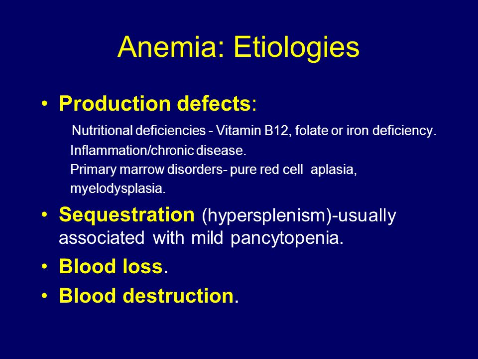 Anemia: Etiologies Production defects: Nutritional deficiencies - Vitamin B12, folate or iron deficiency.
