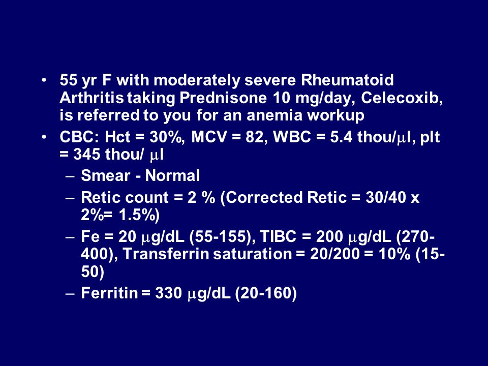 55 yr F with moderately severe Rheumatoid Arthritis taking Prednisone 10 mg/day, Celecoxib, is referred to you for an anemia workup CBC: Hct = 30%, MCV = 82, WBC = 5.4 thou/  l, plt = 345 thou/  l –Smear - Normal –Retic count = 2 % (Corrected Retic = 30/40 x 2%= 1.5%) –Fe = 20  g/dL (55-155), TIBC = 200  g/dL (270- 400), Transferrin saturation = 20/200 = 10% (15- 50) –Ferritin = 330  g/dL (20-160)