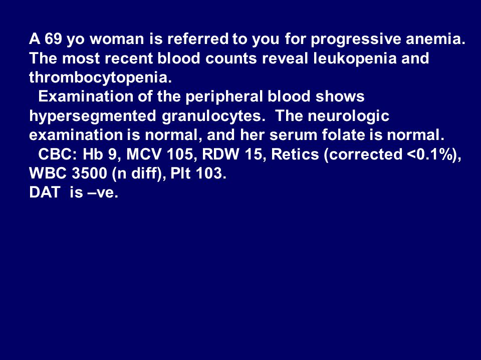 A 69 yo woman is referred to you for progressive anemia.