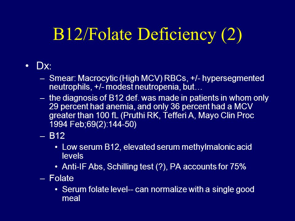 B12/Folate Deficiency (2) Dx : –Smear: Macrocytic (High MCV) RBCs, +/- hypersegmented neutrophils, +/- modest neutropenia, but… –the diagnosis of B12 def.
