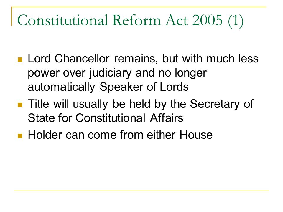 Constitutional Reform Act 2005 (1) Lord Chancellor remains, but with much less power over judiciary and no longer automatically Speaker of Lords Title