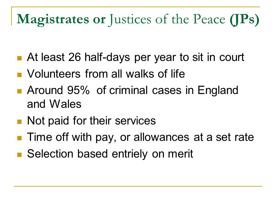 Magistrates or Justices of the Peace (JPs) At least 26 half-days per year to sit in court Volunteers from all walks of life Around 95% of criminal cases in England and Wales Not paid for their services Time off with pay, or allowances at a set rate Selection based entriely on merit