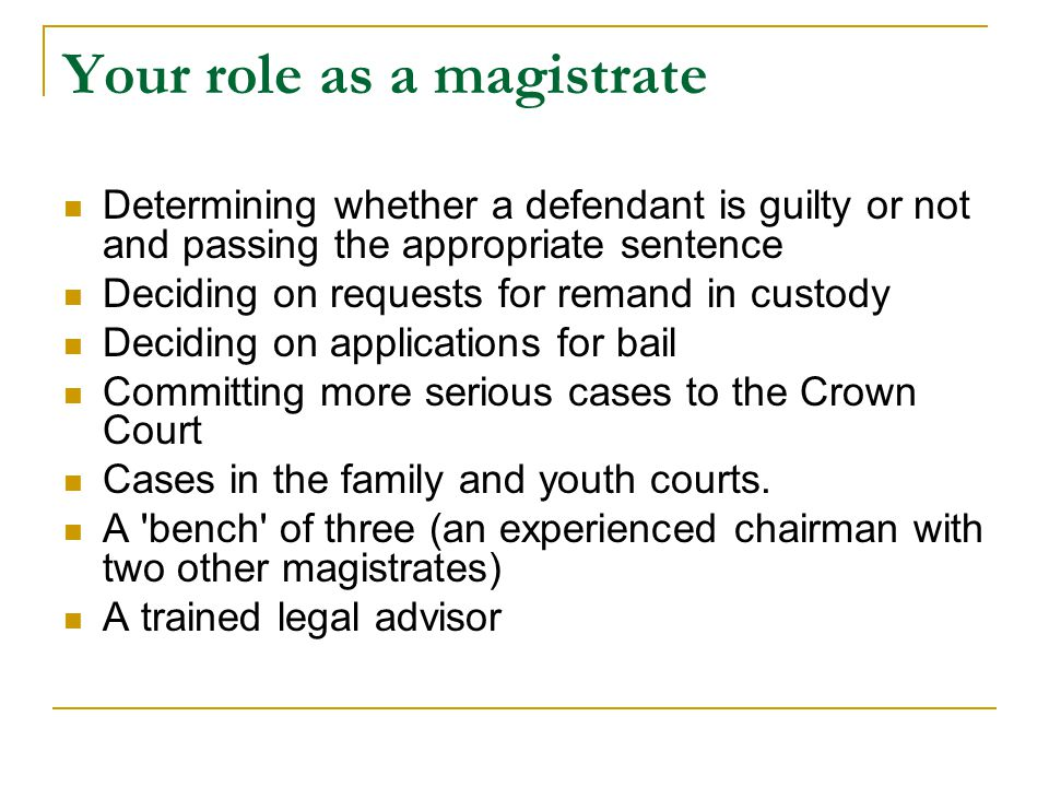 Your role as a magistrate Determining whether a defendant is guilty or not and passing the appropriate sentence Deciding on requests for remand in custody Deciding on applications for bail Committing more serious cases to the Crown Court Cases in the family and youth courts.