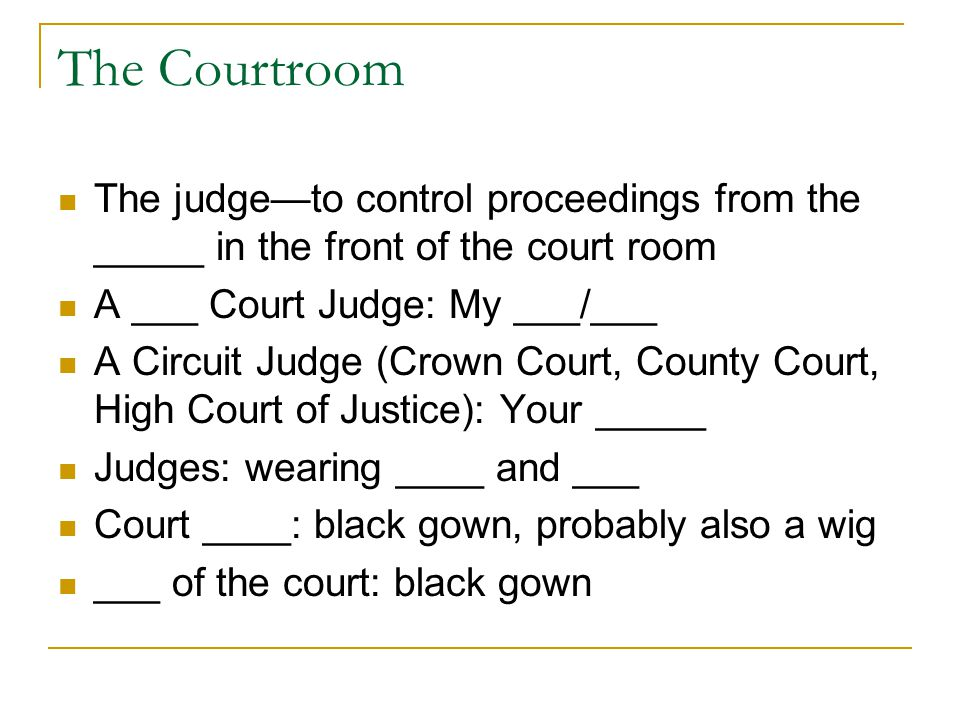 The Courtroom The judge—to control proceedings from the _____ in the front of the court room A ___ Court Judge: My ___/___ A Circuit Judge (Crown Cour