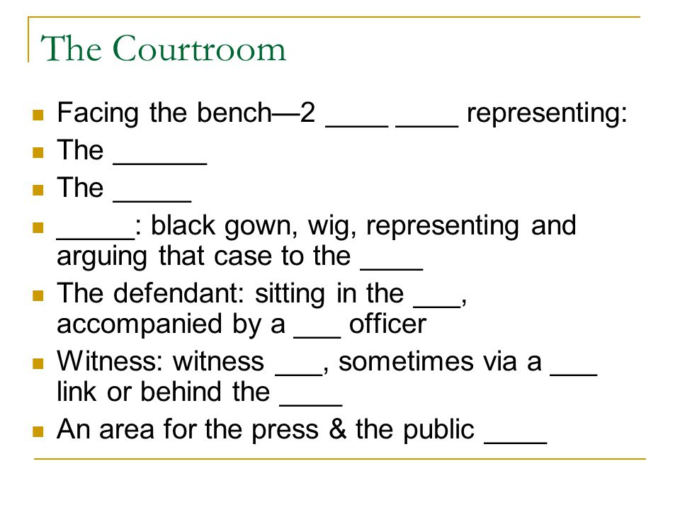 The Courtroom Facing the bench—2 ____ ____ representing: The ______ The _____ _____: black gown, wig, representing and arguing that case to the ____ The defendant: sitting in the ___, accompanied by a ___ officer Witness: witness ___, sometimes via a ___ link or behind the ____ An area for the press & the public ____