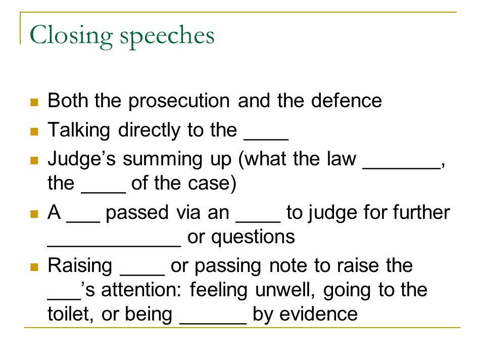 Closing speeches Both the prosecution and the defence Talking directly to the ____ Judge's summing up (what the law _______, the ____ of the case) A _