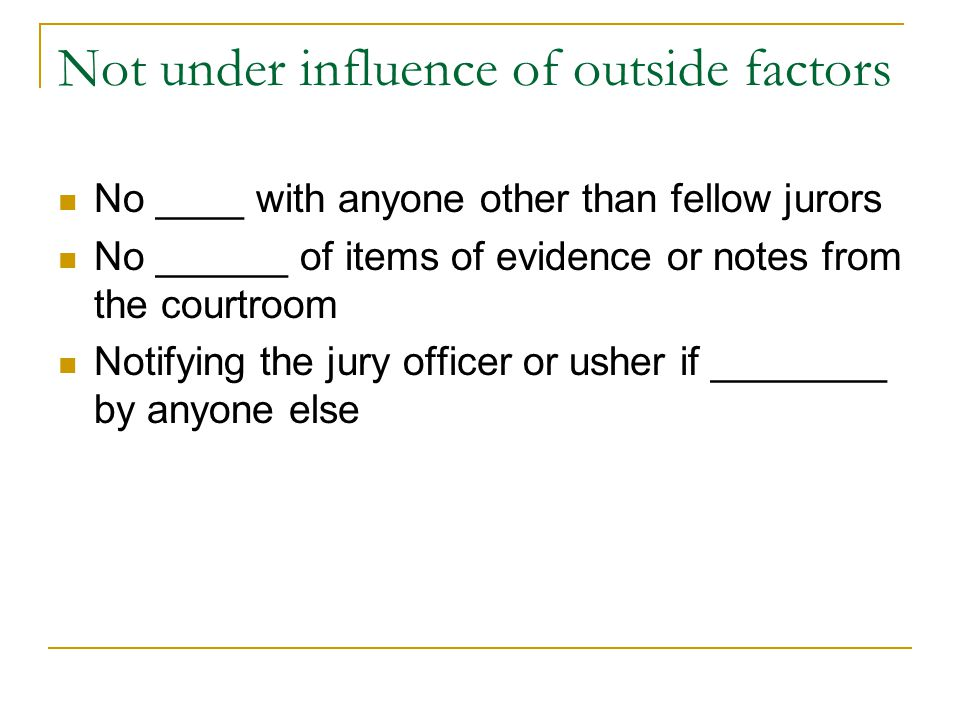 Not under influence of outside factors No ____ with anyone other than fellow jurors No ______ of items of evidence or notes from the courtroom Notifyi