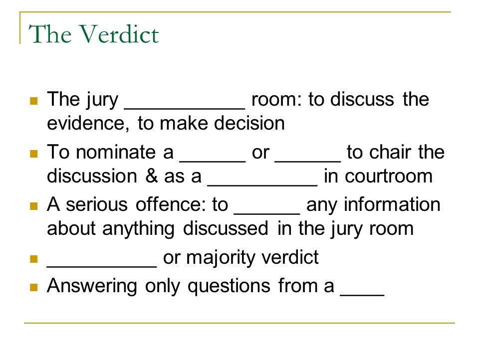 The Verdict The jury ___________ room: to discuss the evidence, to make decision To nominate a ______ or ______ to chair the discussion & as a __________ in courtroom A serious offence: to ______ any information about anything discussed in the jury room __________ or majority verdict Answering only questions from a ____