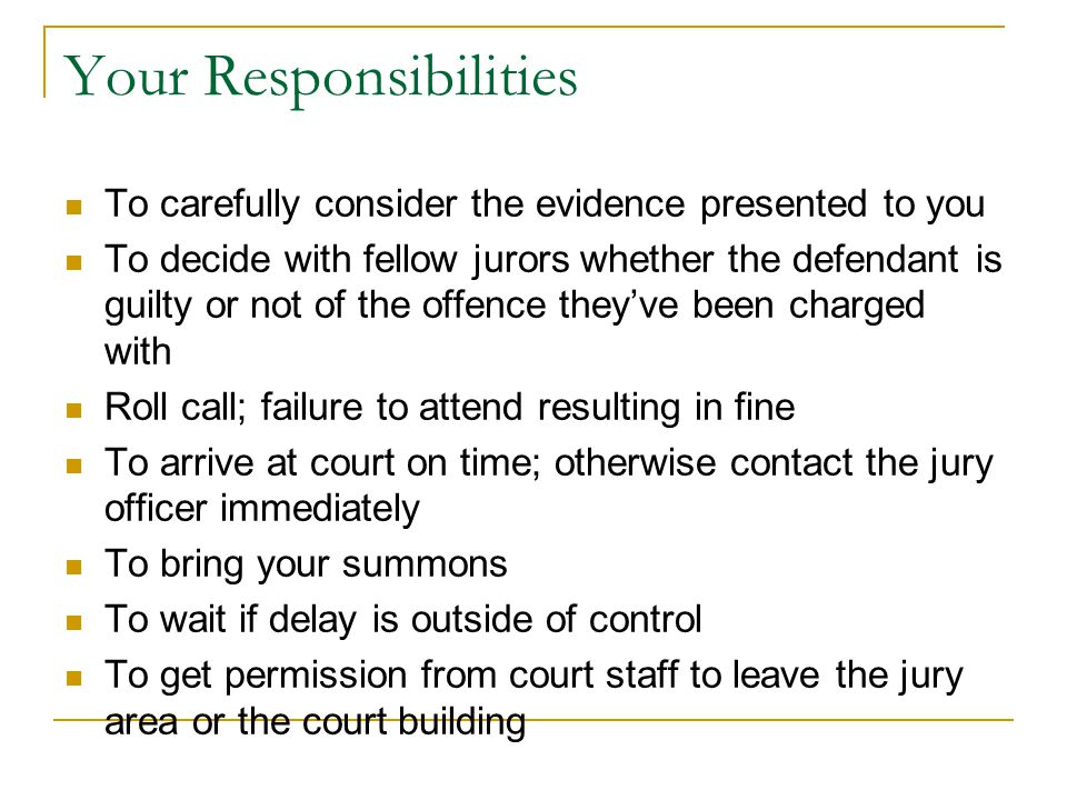 Your Responsibilities To carefully consider the evidence presented to you To decide with fellow jurors whether the defendant is guilty or not of the o
