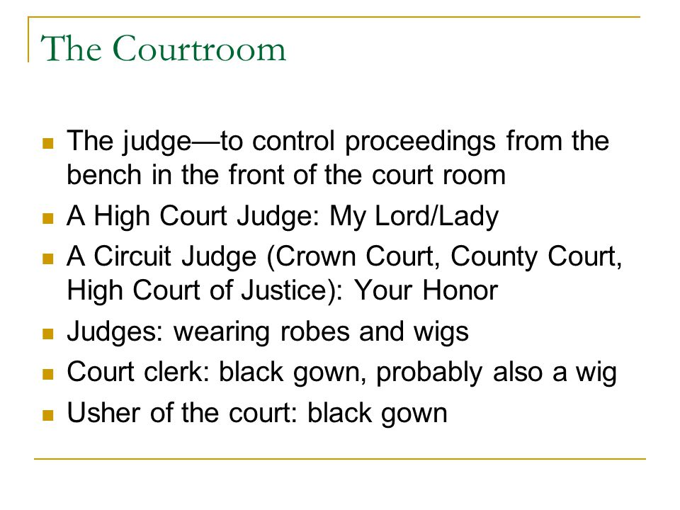 The Courtroom The judge—to control proceedings from the bench in the front of the court room A High Court Judge: My Lord/Lady A Circuit Judge (Crown Court, County Court, High Court of Justice): Your Honor Judges: wearing robes and wigs Court clerk: black gown, probably also a wig Usher of the court: black gown
