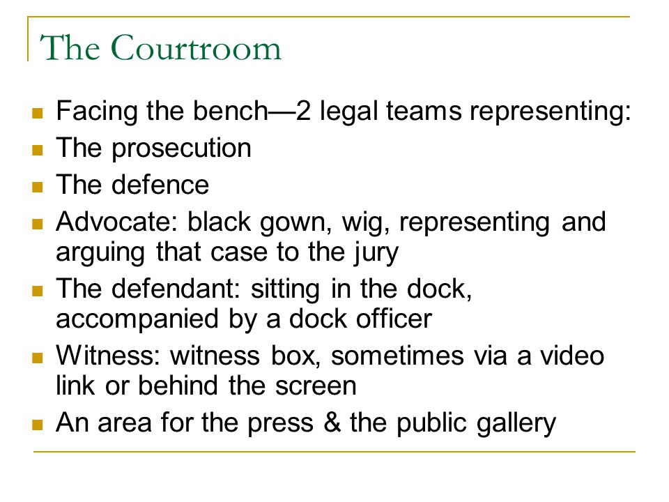 The Courtroom Facing the bench—2 legal teams representing: The prosecution The defence Advocate: black gown, wig, representing and arguing that case t