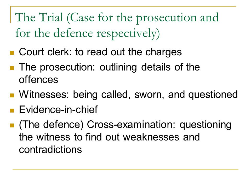 The Trial (Case for the prosecution and for the defence respectively) Court clerk: to read out the charges The prosecution: outlining details of the offences Witnesses: being called, sworn, and questioned Evidence-in-chief (The defence) Cross-examination: questioning the witness to find out weaknesses and contradictions