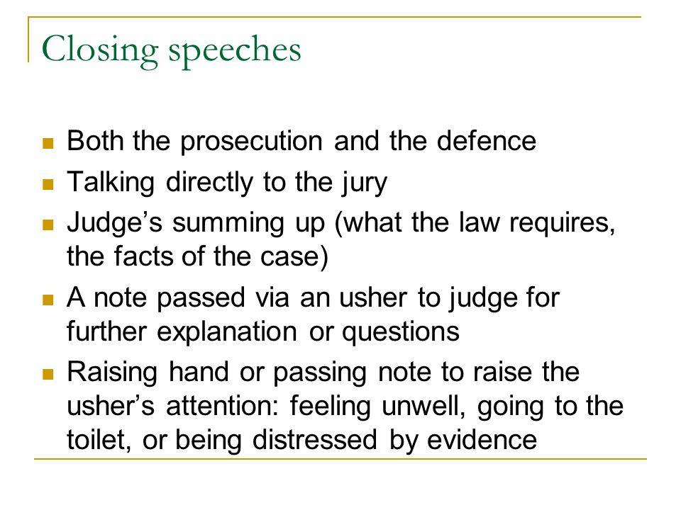 Closing speeches Both the prosecution and the defence Talking directly to the jury Judge's summing up (what the law requires, the facts of the case) A note passed via an usher to judge for further explanation or questions Raising hand or passing note to raise the usher's attention: feeling unwell, going to the toilet, or being distressed by evidence