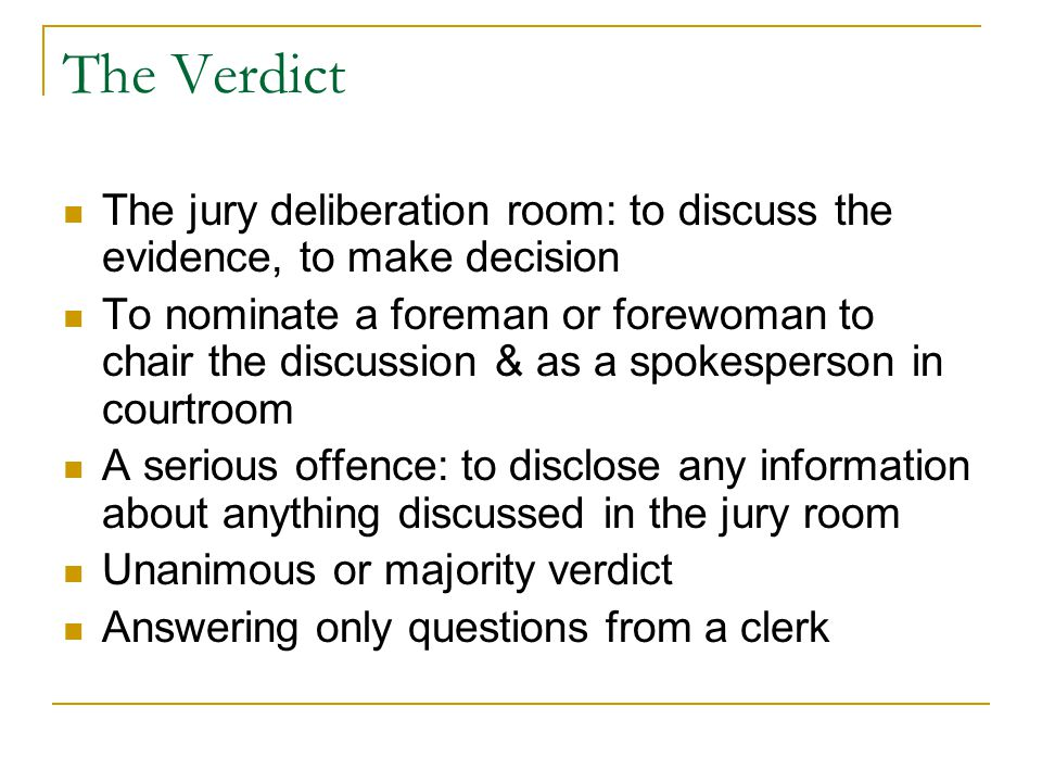 The Verdict The jury deliberation room: to discuss the evidence, to make decision To nominate a foreman or forewoman to chair the discussion & as a sp