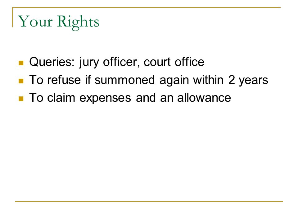 Your Rights Queries: jury officer, court office To refuse if summoned again within 2 years To claim expenses and an allowance