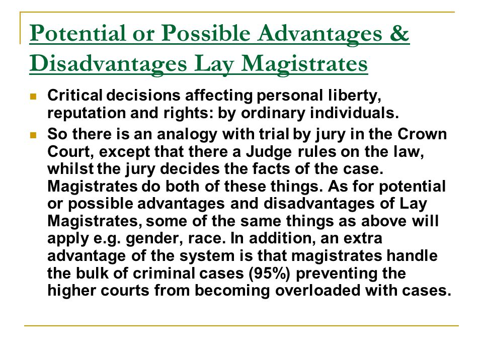 Potential or Possible Advantages & Disadvantages Lay Magistrates Critical decisions affecting personal liberty, reputation and rights: by ordinary ind