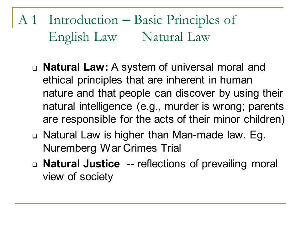 A 1 Introduction – Basic Principles of English Law Natural Law  Natural Law: A system of universal moral and ethical principles that are inherent in human nature and that people can discover by using their natural intelligence (e.g., murder is wrong; parents are responsible for the acts of their minor children)  Natural Law is higher than Man-made law.
