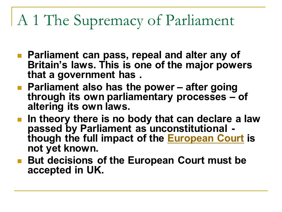A 1 The Supremacy of Parliament Parliament can pass, repeal and alter any of Britain's laws.