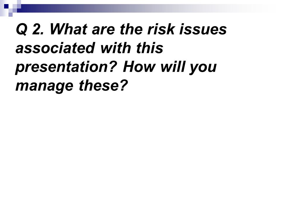 Q 2. What are the risk issues associated with this presentation How will you manage these