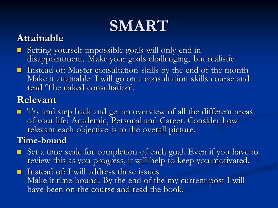 SMART Attainable Setting yourself impossible goals will only end in disappointment.