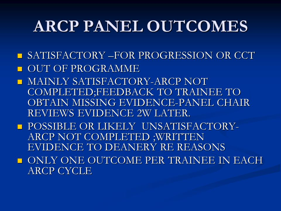ARCP PANEL OUTCOMES SATISFACTORY –FOR PROGRESSION OR CCT SATISFACTORY –FOR PROGRESSION OR CCT OUT OF PROGRAMME OUT OF PROGRAMME MAINLY SATISFACTORY-ARCP NOT COMPLETED;FEEDBACK TO TRAINEE TO OBTAIN MISSING EVIDENCE-PANEL CHAIR REVIEWS EVIDENCE 2W LATER.