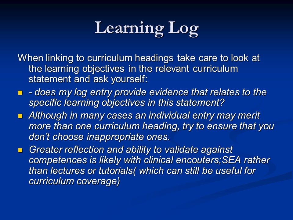 Learning Log When linking to curriculum headings take care to look at the learning objectives in the relevant curriculum statement and ask yourself: - does my log entry provide evidence that relates to the specific learning objectives in this statement.
