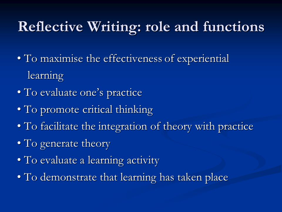 Reflective Writing: role and functions To maximise the effectiveness of experiential To maximise the effectiveness of experientiallearning To evaluate one's practice To evaluate one's practice To promote critical thinking To promote critical thinking To facilitate the integration of theory with practice To facilitate the integration of theory with practice To generate theory To generate theory To evaluate a learning activity To evaluate a learning activity To demonstrate that learning has taken place To demonstrate that learning has taken place
