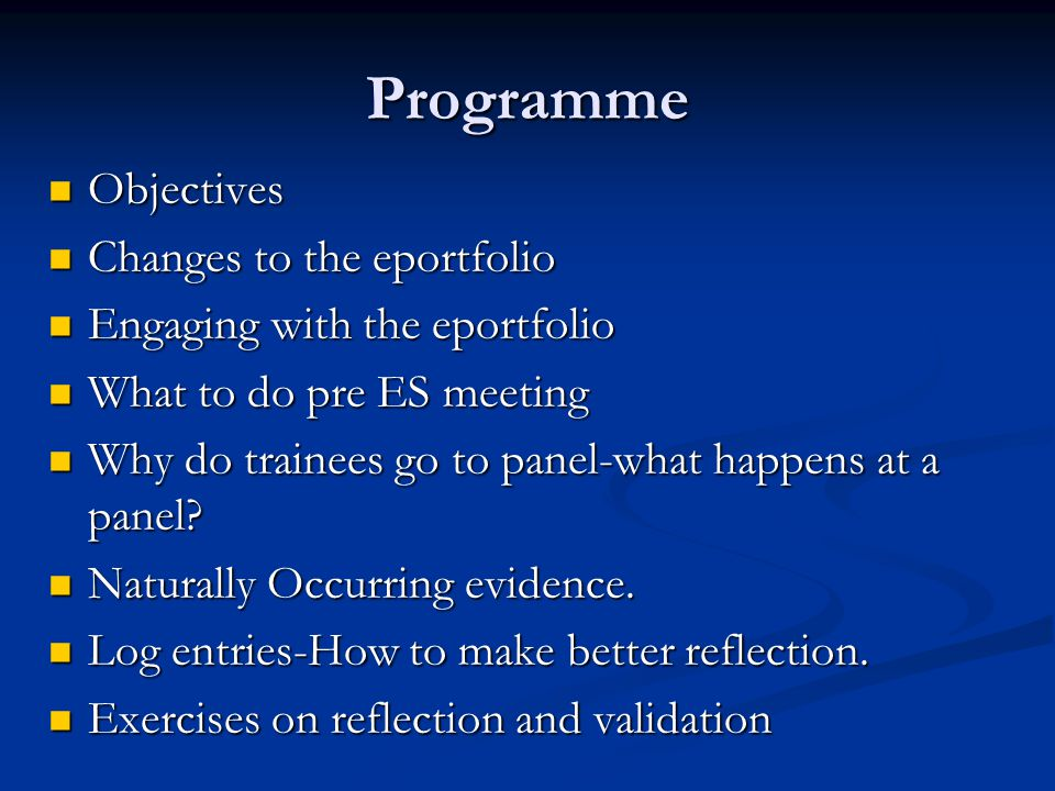 Programme Objectives Objectives Changes to the eportfolio Changes to the eportfolio Engaging with the eportfolio Engaging with the eportfolio What to do pre ES meeting What to do pre ES meeting Why do trainees go to panel-what happens at a panel.