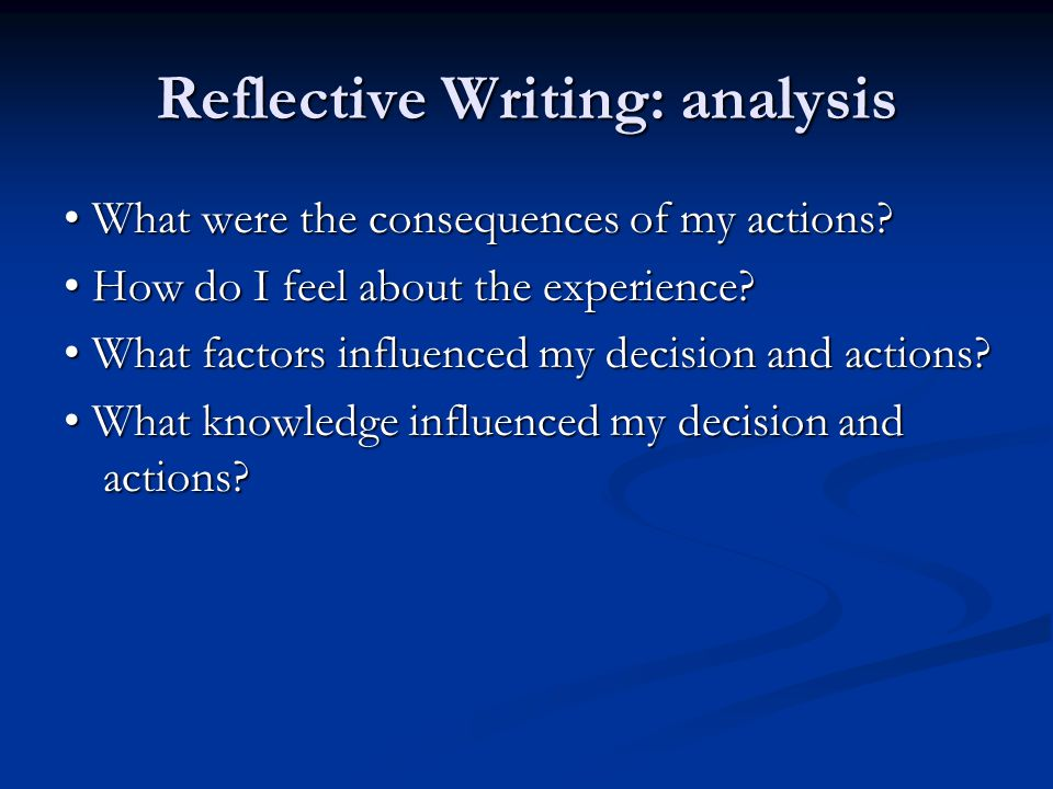 Reflective Writing: analysis What were the consequences of my actions? What were the consequences of my actions? How do I feel about the experience? H