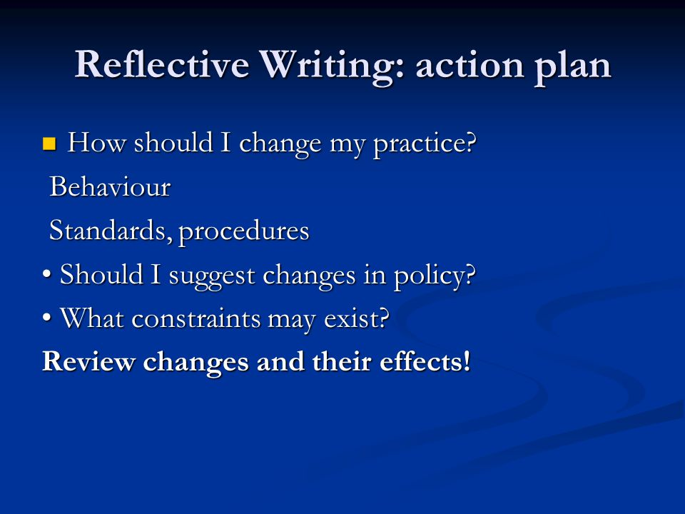 Reflective Writing: action plan How should I change my practice.